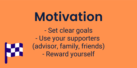 Motivation: Set clear goals, Use your supporters (advisors, family, friends), Reward yourself.