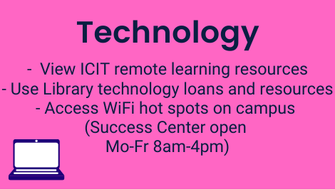 Technology: View ICIT remote learning resources, Use Library technology loans and resources, Access WiFi hot spots on campus (Success Center open Mo-Fr 8am-4pm)
