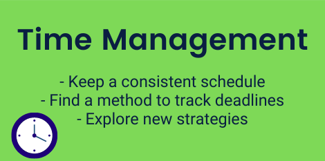 Time Management: Keep a consistent schedule, Find a method to track deadlines, Explore new strategies