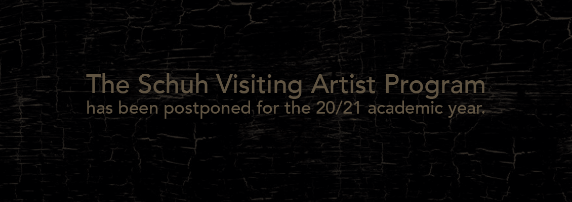 The 20/21 Schuh Visiting Artist Program has been postponed to 21/22.